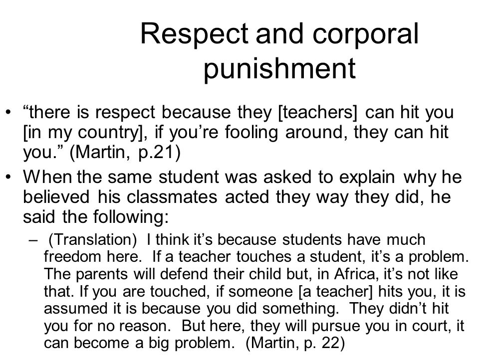 "Respect and corporal punishment ""there is respect because they [teachers] can hit you [in my country], if you're fooling around, they can hit you."" (M"