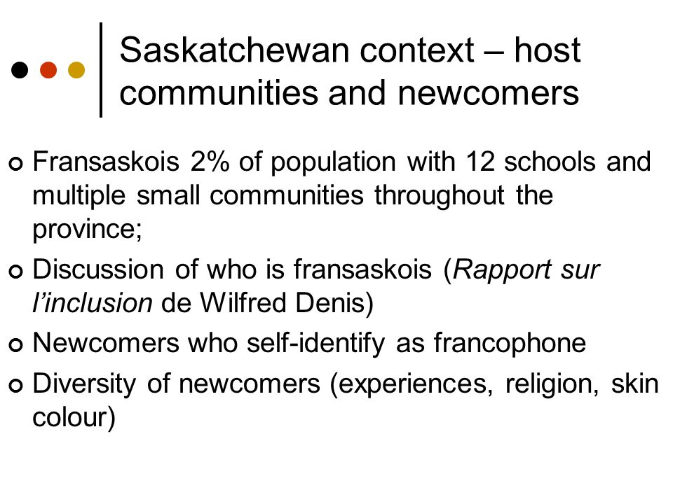 Saskatchewan context – host communities and newcomers Fransaskois 2% of population with 12 schools and multiple small communities throughout the provi