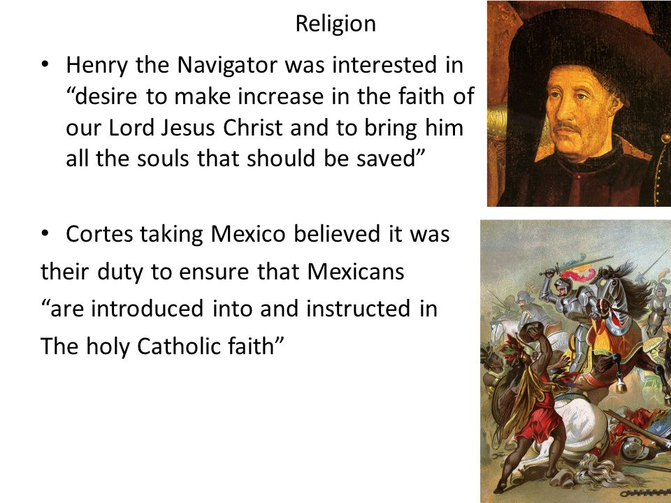 Religion Henry the Navigator was interested in desire to make increase in the faith of our Lord Jesus Christ and to bring him all the souls that should be saved Cortes taking Mexico believed it was their duty to ensure that Mexicans are introduced into and instructed in The holy Catholic faith