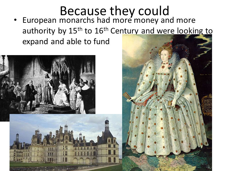 Because they could European monarchs had more money and more authority by 15 th to 16 th Century and were looking to expand and able to fund