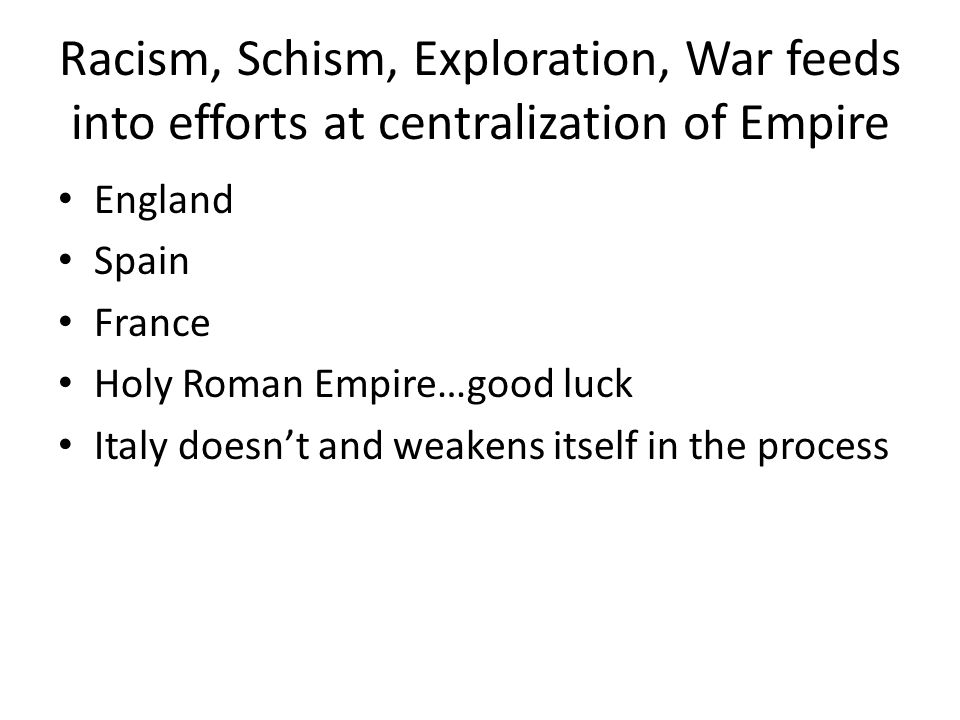 Racism, Schism, Exploration, War feeds into efforts at centralization of Empire England Spain France Holy Roman Empire…good luck Italy doesn't and weakens itself in the process
