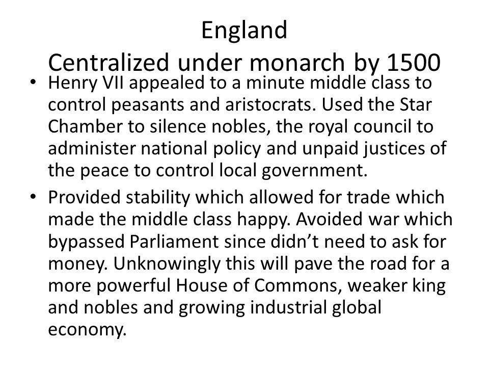 England Centralized under monarch by 1500 Henry VII appealed to a minute middle class to control peasants and aristocrats.