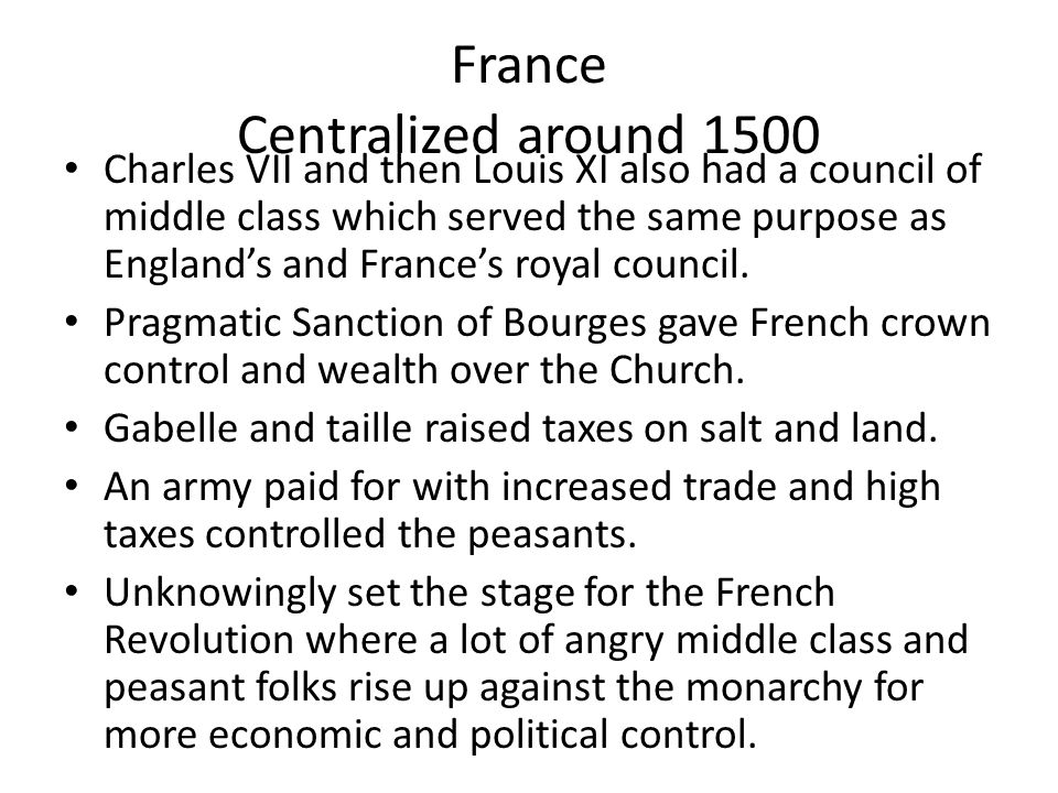 France Centralized around 1500 Charles VII and then Louis XI also had a council of middle class which served the same purpose as England's and France's royal council.