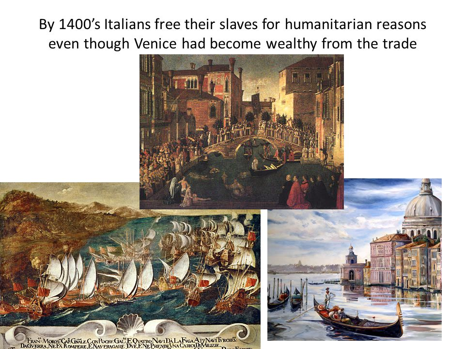 By 1400's Italians free their slaves for humanitarian reasons even though Venice had become wealthy from the trade