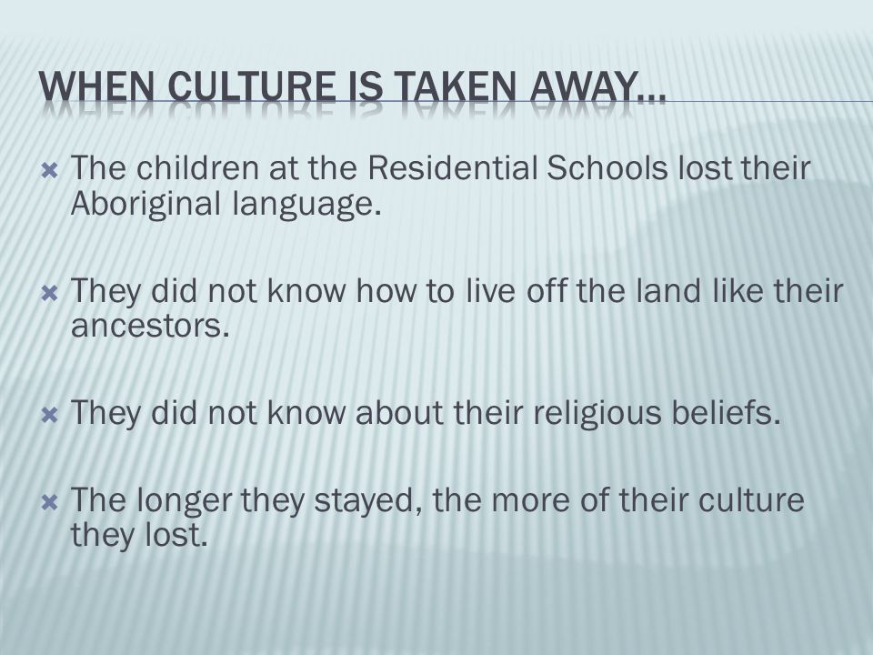  The children at the Residential Schools lost their Aboriginal language.  They did not know how to live off the land like their ancestors.  They di