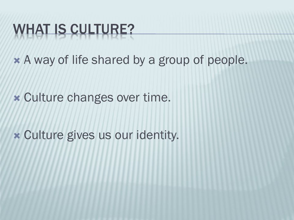  A way of life shared by a group of people.  Culture changes over time.  Culture gives us our identity.