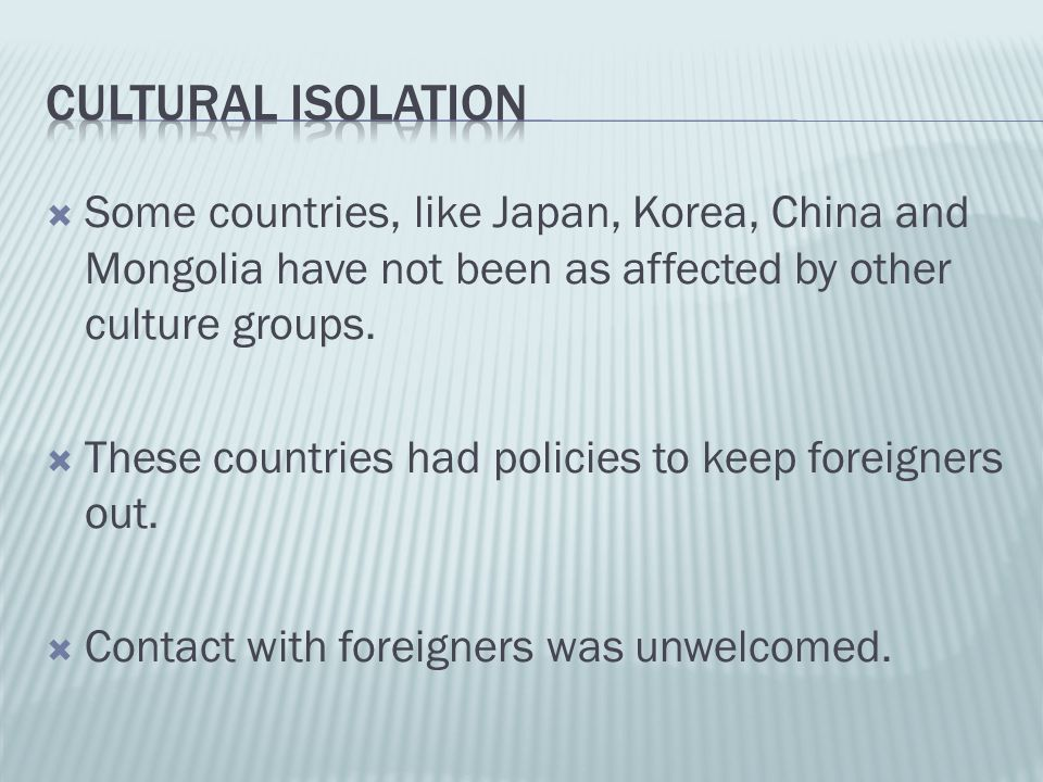  Some countries, like Japan, Korea, China and Mongolia have not been as affected by other culture groups.  These countries had policies to keep fore