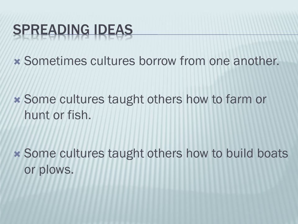  Sometimes cultures borrow from one another.  Some cultures taught others how to farm or hunt or fish.  Some cultures taught others how to build bo