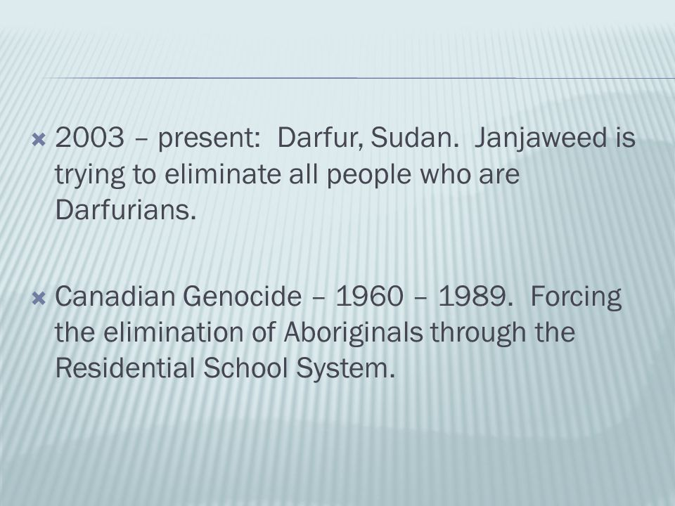  2003 – present: Darfur, Sudan. Janjaweed is trying to eliminate all people who are Darfurians.  Canadian Genocide – 1960 – 1989. Forcing the elimin