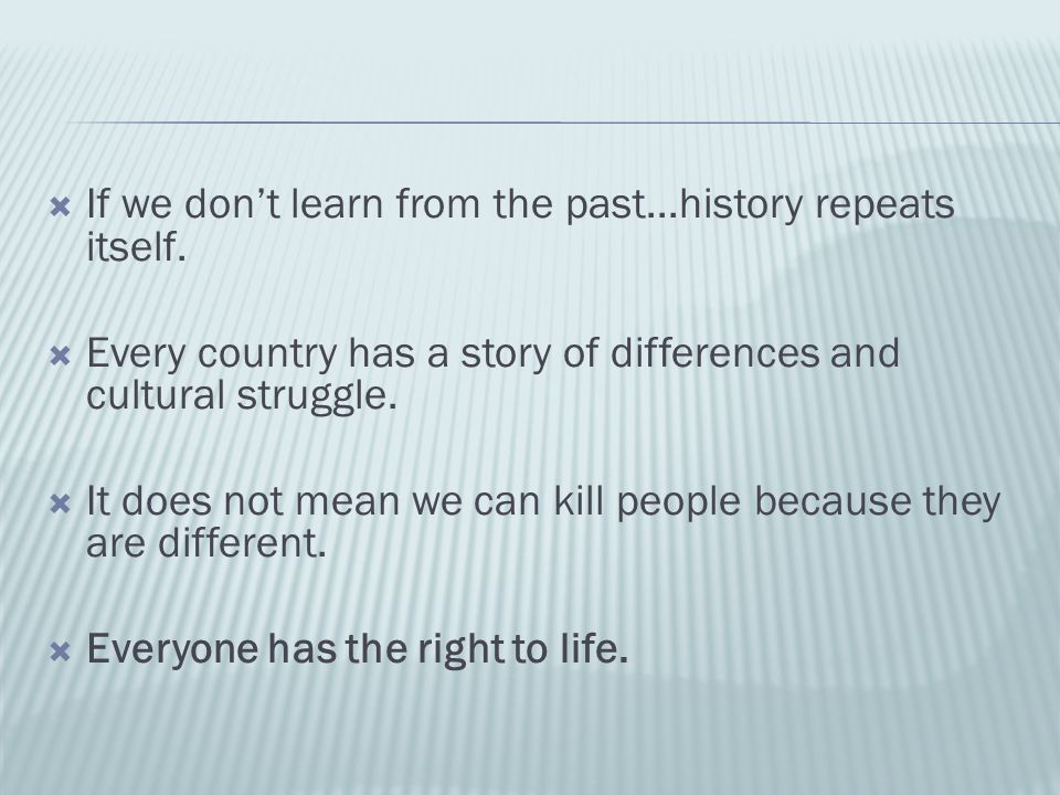  If we don't learn from the past...history repeats itself.  Every country has a story of differences and cultural struggle.  It does not mean we ca