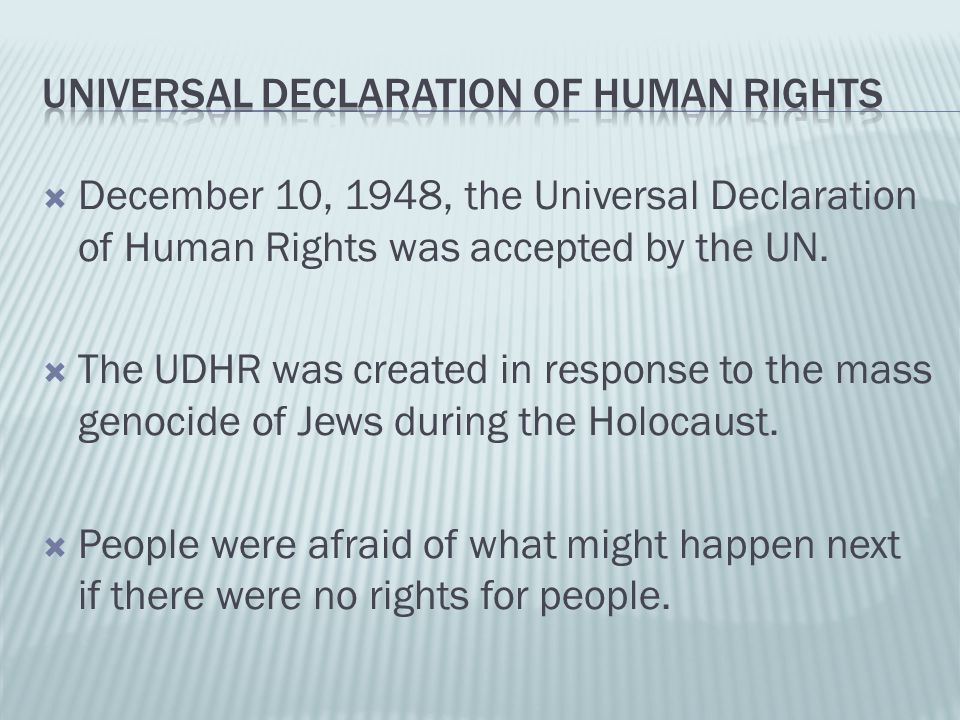  December 10, 1948, the Universal Declaration of Human Rights was accepted by the UN.  The UDHR was created in response to the mass genocide of Jews