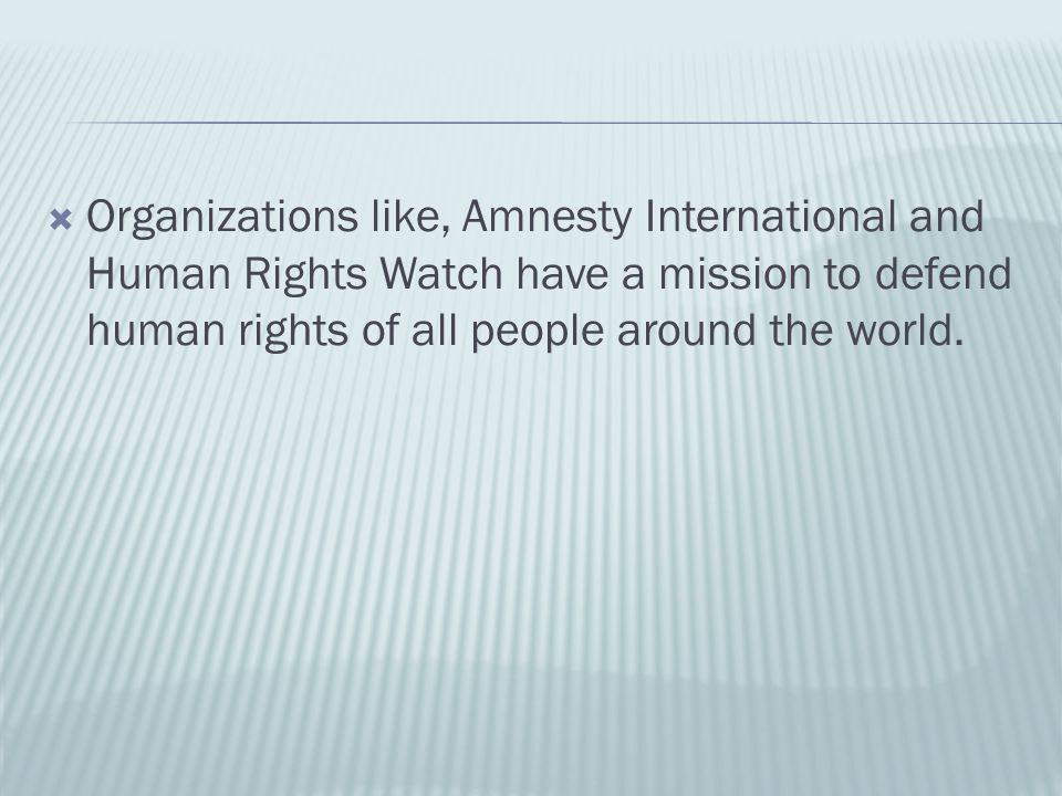  Organizations like, Amnesty International and Human Rights Watch have a mission to defend human rights of all people around the world.
