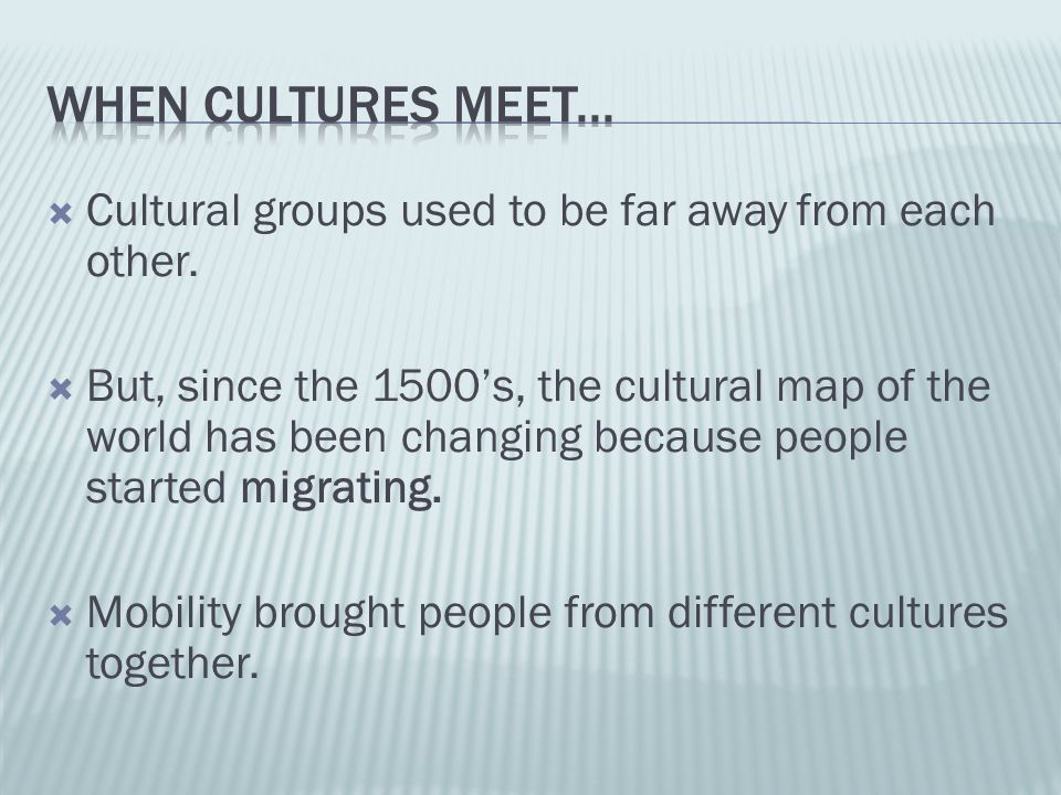  Cultural groups used to be far away from each other.  But, since the 1500's, the cultural map of the world has been changing because people started