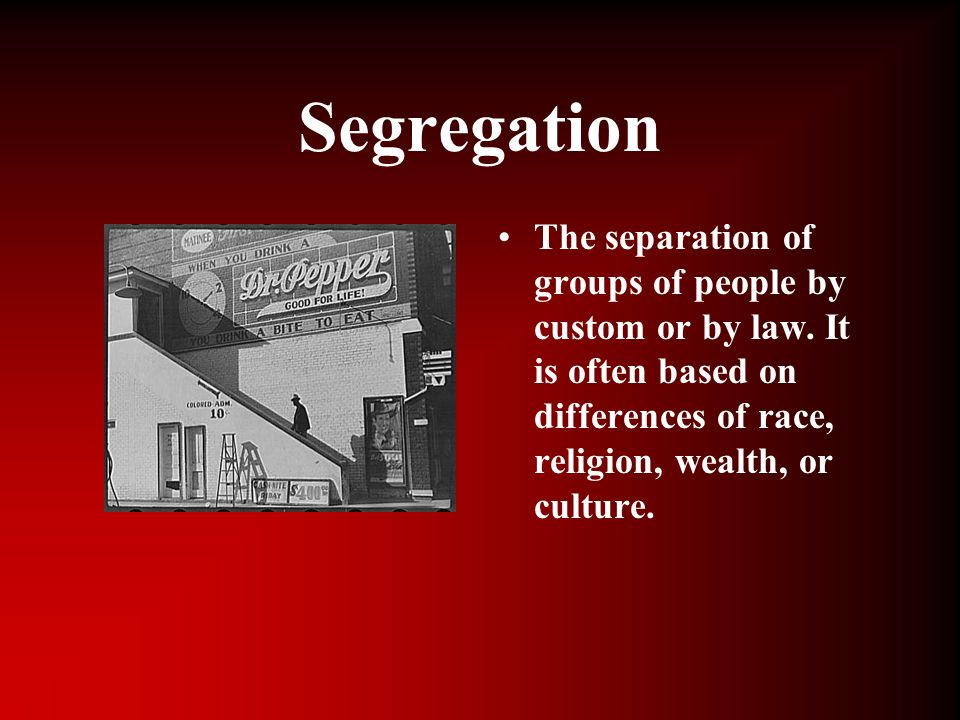 Segregation The separation of groups of people by custom or by law. It is often based on differences of race, religion, wealth, or culture.
