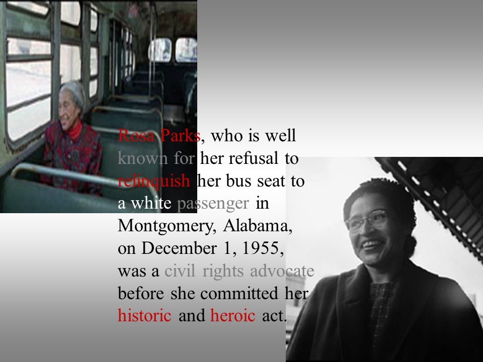 Rosa Parks, who is well known for her refusal to relinquish her bus seat to a white passenger in Montgomery, Alabama, on December 1, 1955, was a civil rights advocate before she committed her historic and heroic act.