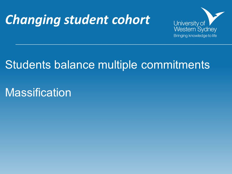 Changing student cohort Students balance multiple commitments Massification