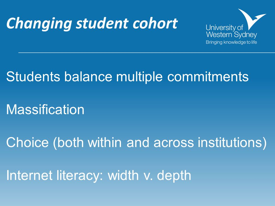 Changing student cohort Students balance multiple commitments Massification Choice (both within and across institutions) Internet literacy: width v.