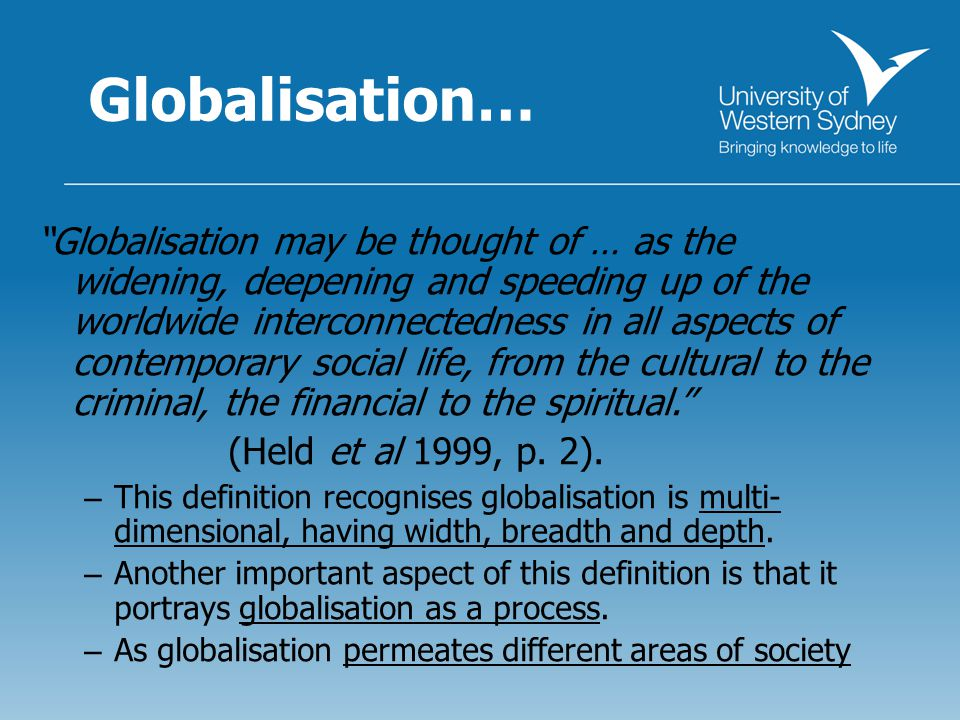 Globalisation… Globalisation may be thought of … as the widening, deepening and speeding up of the worldwide interconnectedness in all aspects of contemporary social life, from the cultural to the criminal, the financial to the spiritual. (Held et al 1999, p.