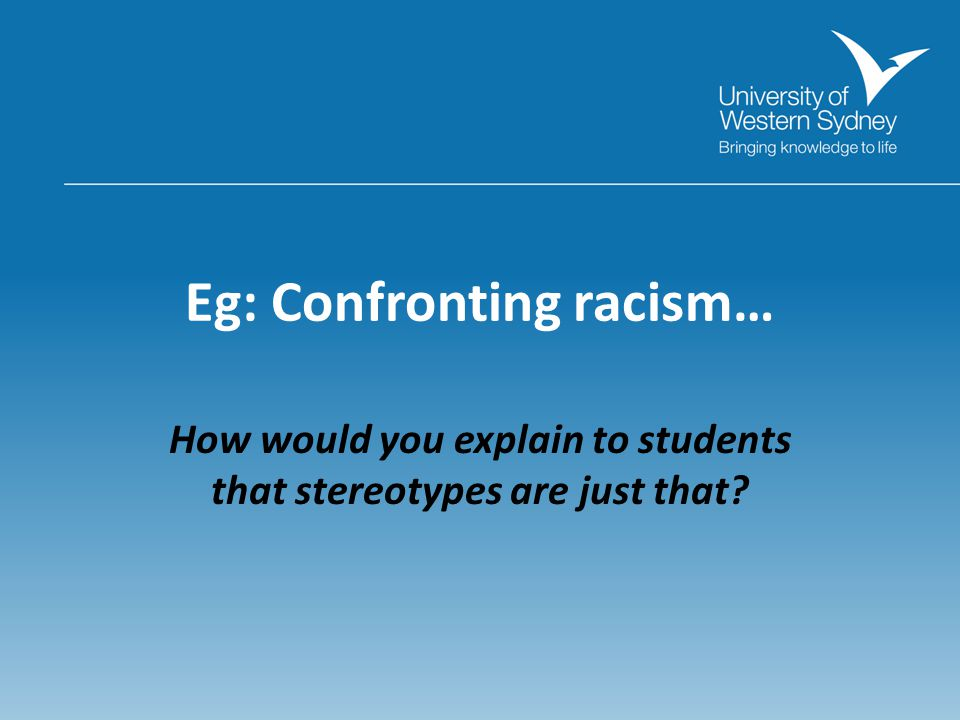 Eg: Confronting racism… How would you explain to students that stereotypes are just that
