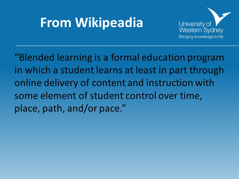 From Wikipeadia Blended learning is a formal education program in which a student learns at least in part through online delivery of content and instruction with some element of student control over time, place, path, and/or pace.