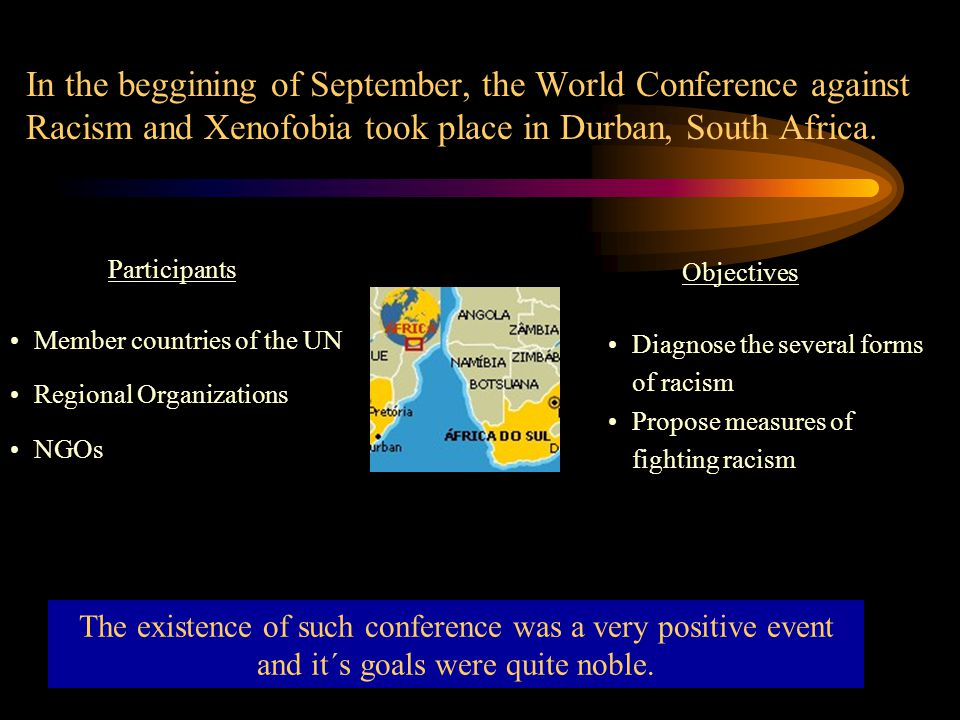 In the beggining of September, the World Conference against Racism and Xenofobia took place in Durban, South Africa. The existence of such conference
