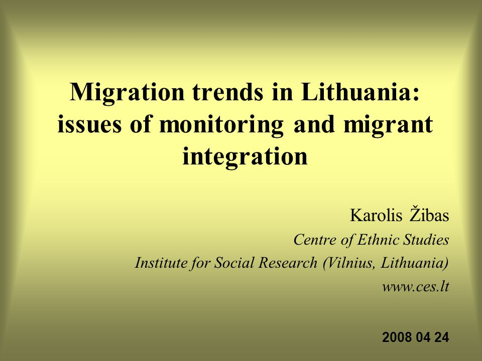Migration trends in Lithuania: issues of monitoring and migrant integration Karolis Žibas Centre of Ethnic Studies Institute for Social Research (Viln
