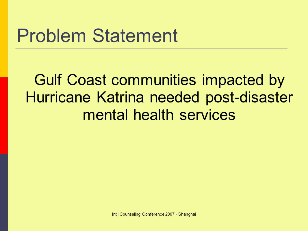 Int l Counseling Conference 2007 - Shanghai Problem Statement Gulf Coast communities impacted by Hurricane Katrina needed post-disaster mental health services