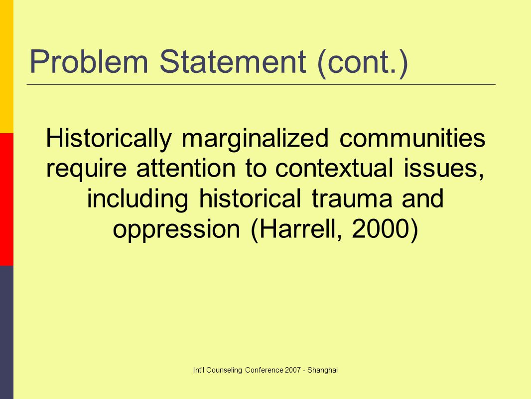 Int l Counseling Conference 2007 - Shanghai Problem Statement (cont.) Historically marginalized communities require attention to contextual issues, including historical trauma and oppression (Harrell, 2000)