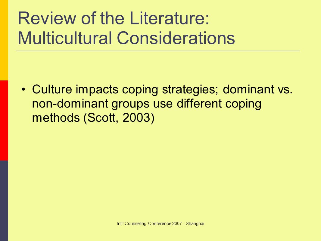 Int l Counseling Conference 2007 - Shanghai Review of the Literature: Multicultural Considerations Culture impacts coping strategies; dominant vs.