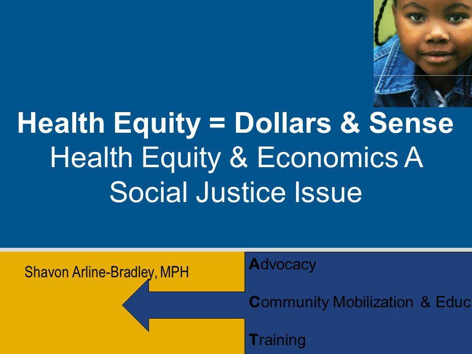Shavon Arline-Bradley, MPH Health Equity = Dollars & Sense Health Equity & Economics A Social Justice Issue A dvocacy C ommunity Mobilization & Educ.