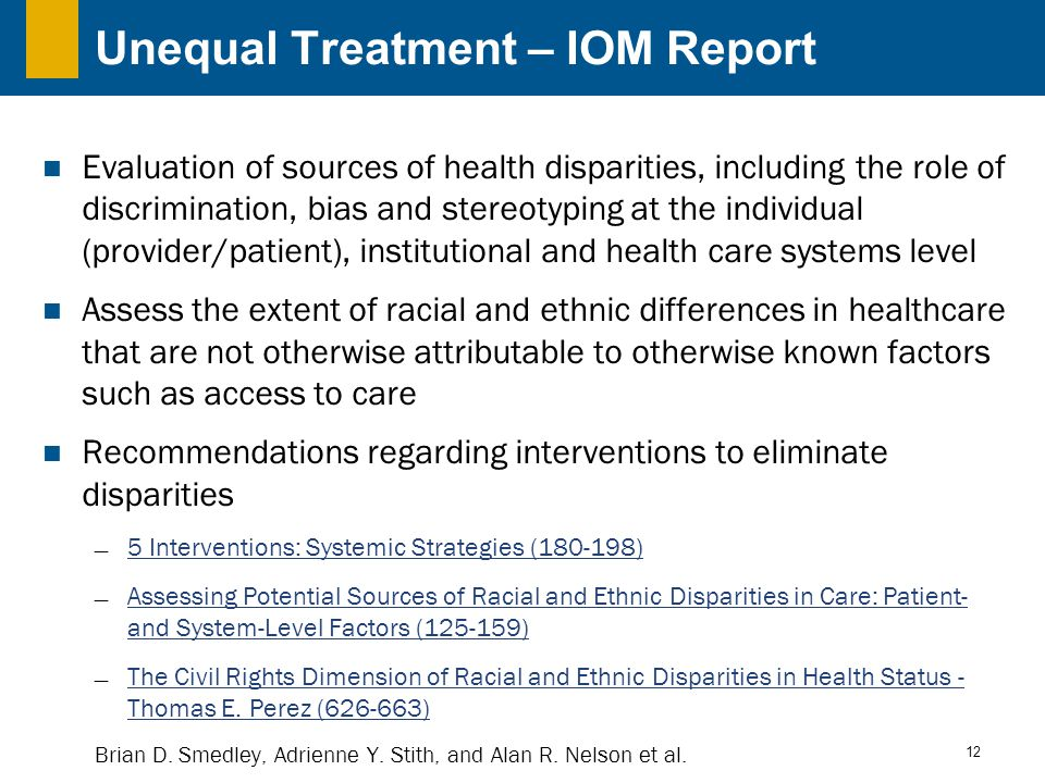 12 Unequal Treatment – IOM Report Evaluation of sources of health disparities, including the role of discrimination, bias and stereotyping at the individual (provider/patient), institutional and health care systems level Assess the extent of racial and ethnic differences in healthcare that are not otherwise attributable to otherwise known factors such as access to care Recommendations regarding interventions to eliminate disparities  5 Interventions: Systemic Strategies (180-198) 5 Interventions: Systemic Strategies (180-198)  Assessing Potential Sources of Racial and Ethnic Disparities in Care: Patient- and System-Level Factors (125-159) Assessing Potential Sources of Racial and Ethnic Disparities in Care: Patient- and System-Level Factors (125-159)  The Civil Rights Dimension of Racial and Ethnic Disparities in Health Status - Thomas E.