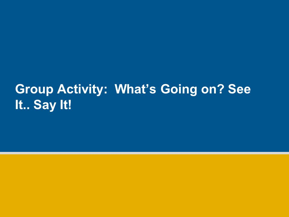 Group Activity: What's Going on See It.. Say It!