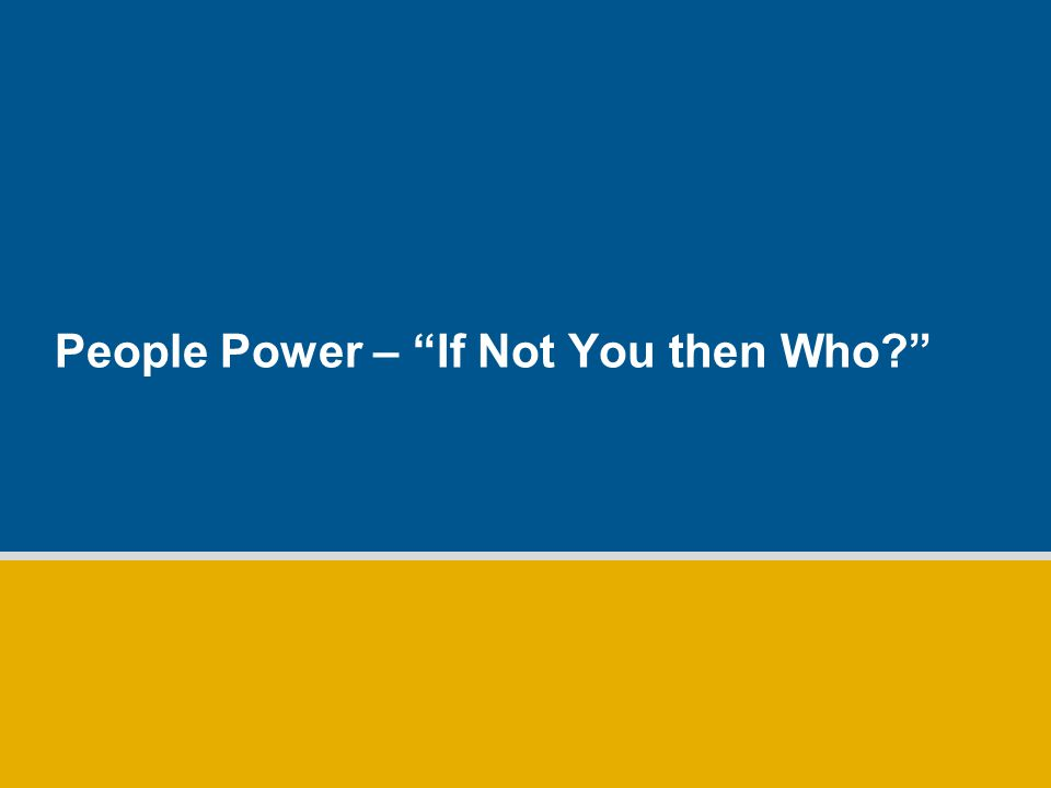 People Power – If Not You then Who