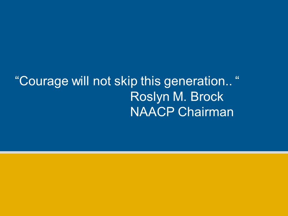 Courage will not skip this generation.. Roslyn M. Brock NAACP Chairman