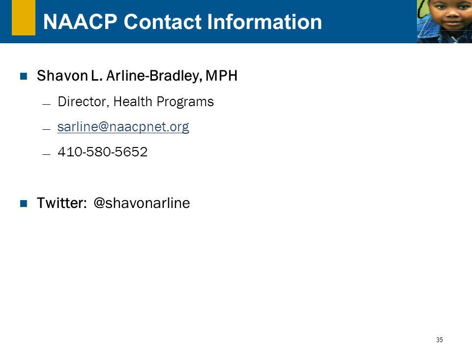 35 NAACP Contact Information Shavon L. Arline-Bradley, MPH  Director, Health Programs  sarline@naacpnet.org sarline@naacpnet.org  410-580-5652 Twit