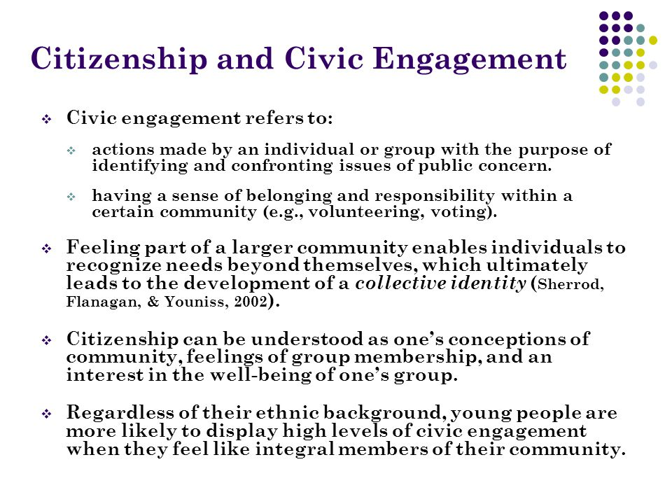 Citizenship and Civic Engagement  Civic engagement refers to:  actions made by an individual or group with the purpose of identifying and confronting issues of public concern.