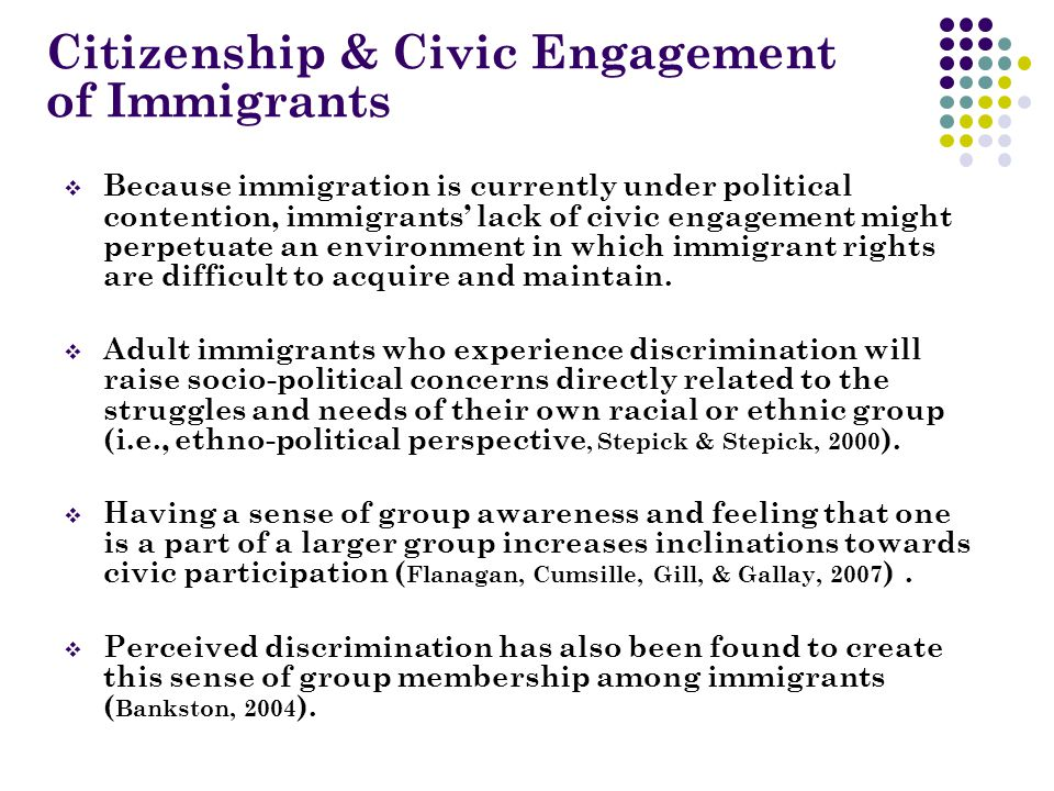 Citizenship & Civic Engagement of Immigrants  Because immigration is currently under political contention, immigrants' lack of civic engagement might perpetuate an environment in which immigrant rights are difficult to acquire and maintain.