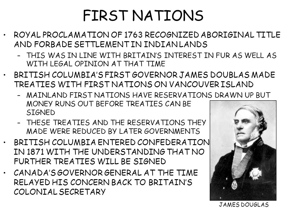 FIRST NATIONS ROYAL PROCLAMATION OF 1763 RECOGNIZED ABORIGINAL TITLE AND FORBADE SETTLEMENT IN INDIAN LANDS –THIS WAS IN LINE WITH BRITAIN'S INTEREST IN FUR AS WELL AS WITH LEGAL OPINION AT THAT TIME BRITISH COLUMBIA'S FIRST GOVERNOR JAMES DOUBLAS MADE TREATIES WITH FIRST NATIONS ON VANCOUVER ISLAND –MAINLAND FIRST NATIONS HAVE RESERVATIONS DRAWN UP BUT MONEY RUNS OUT BEFORE TREATIES CAN BE SIGNED –THESE TREATIES AND THE RESERVATIONS THEY MADE WERE REDUCED BY LATER GOVERNMENTS BRITISH COLUMBIA ENTERED CONFEDERATION IN 1871 WITH THE UNDERSTANDING THAT NO FURTHER TREATIES WILL BE SIGNED CANADA'S GOVERNOR GENERAL AT THE TIME RELAYED HIS CONCERN BACK TO BRITAIN'S COLONIAL SECRETARY JAMES DOUGLAS
