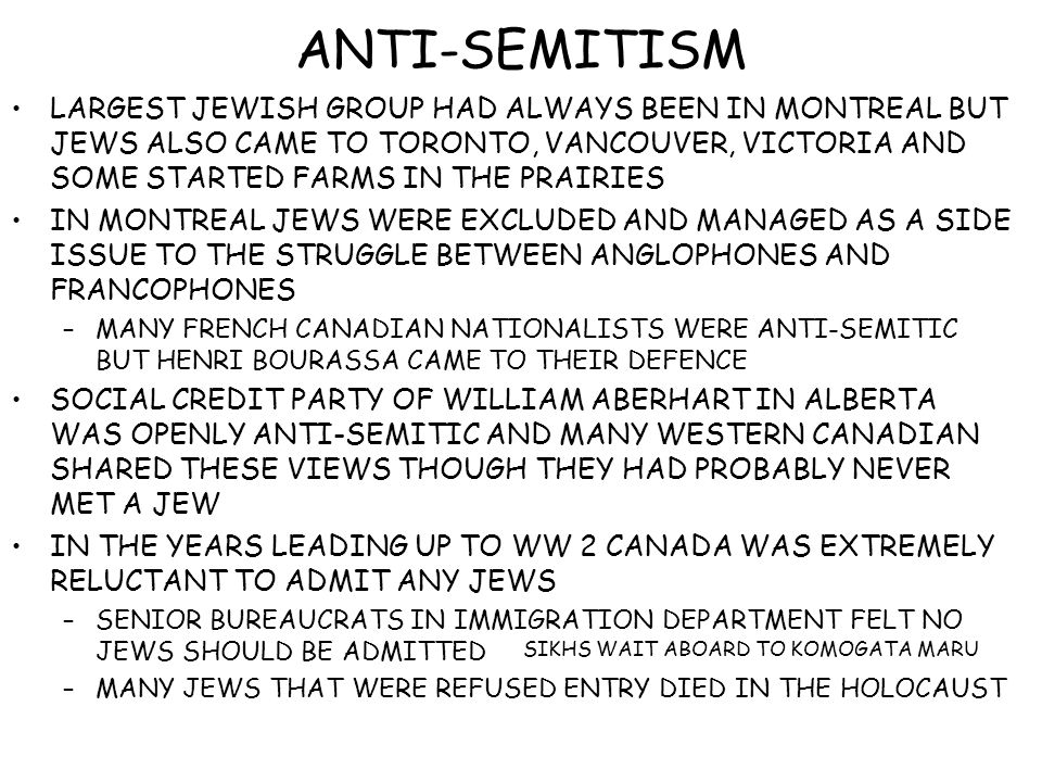 ANTI-SEMITISM LARGEST JEWISH GROUP HAD ALWAYS BEEN IN MONTREAL BUT JEWS ALSO CAME TO TORONTO, VANCOUVER, VICTORIA AND SOME STARTED FARMS IN THE PRAIRIES IN MONTREAL JEWS WERE EXCLUDED AND MANAGED AS A SIDE ISSUE TO THE STRUGGLE BETWEEN ANGLOPHONES AND FRANCOPHONES –MANY FRENCH CANADIAN NATIONALISTS WERE ANTI-SEMITIC BUT HENRI BOURASSA CAME TO THEIR DEFENCE SOCIAL CREDIT PARTY OF WILLIAM ABERHART IN ALBERTA WAS OPENLY ANTI-SEMITIC AND MANY WESTERN CANADIAN SHARED THESE VIEWS THOUGH THEY HAD PROBABLY NEVER MET A JEW IN THE YEARS LEADING UP TO WW 2 CANADA WAS EXTREMELY RELUCTANT TO ADMIT ANY JEWS –SENIOR BUREAUCRATS IN IMMIGRATION DEPARTMENT FELT NO JEWS SHOULD BE ADMITTED –MANY JEWS THAT WERE REFUSED ENTRY DIED IN THE HOLOCAUST SIKHS WAIT ABOARD TO KOMOGATA MARU