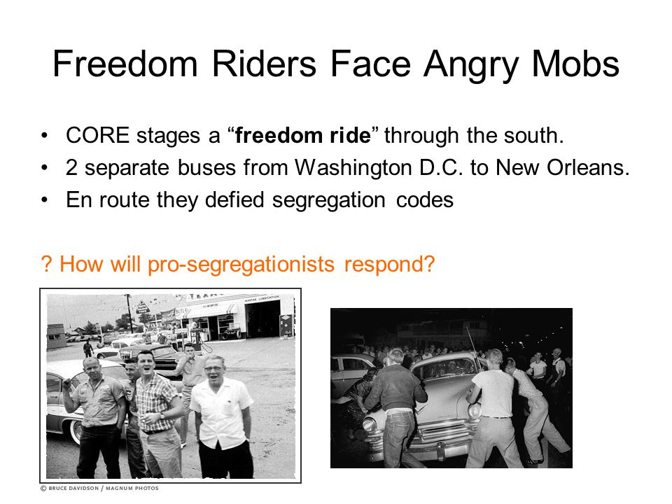 "Freedom Riders Face Angry Mobs CORE stages a ""freedom ride"" through the south. 2 separate buses from Washington D.C. to New Orleans. En route they def"