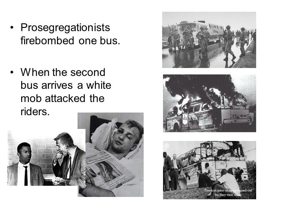 Prosegregationists firebombed one bus. When the second bus arrives a white mob attacked the riders.