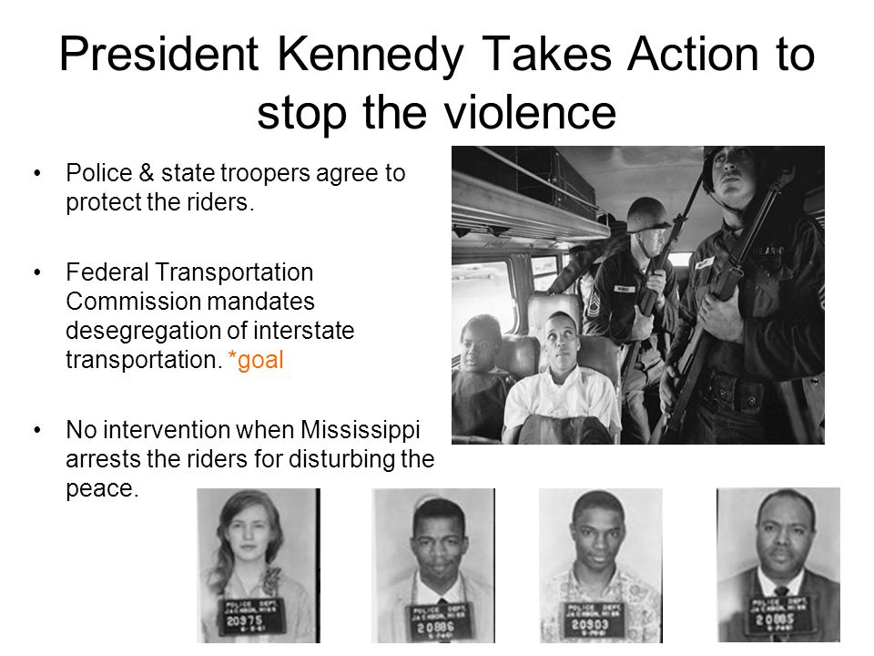 President Kennedy Takes Action to stop the violence Police & state troopers agree to protect the riders. Federal Transportation Commission mandates de