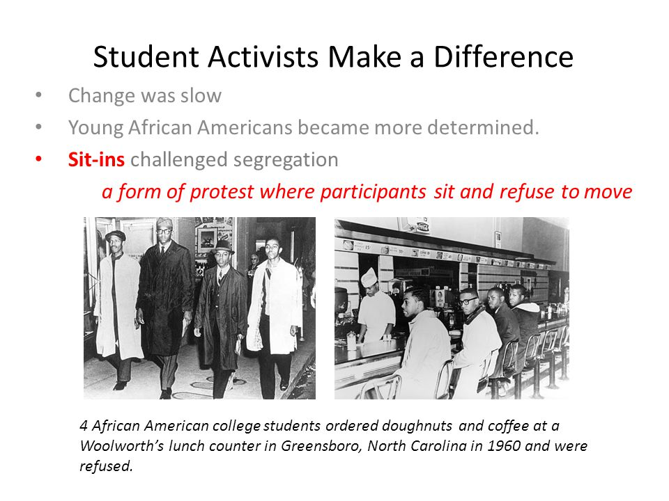Student Activists Make a Difference Change was slow Young African Americans became more determined. Sit-ins challenged segregation a form of protest w