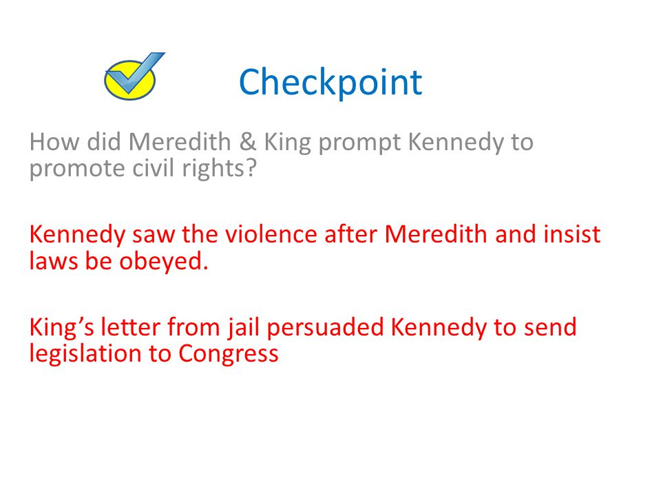Checkpoint How did Meredith & King prompt Kennedy to promote civil rights? Kennedy saw the violence after Meredith and insist laws be obeyed. King's l
