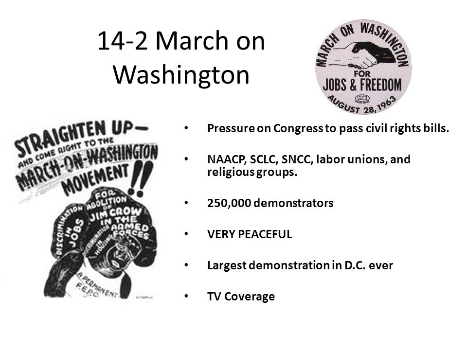 14-2 March on Washington Pressure on Congress to pass civil rights bills. NAACP, SCLC, SNCC, labor unions, and religious groups. 250,000 demonstrators