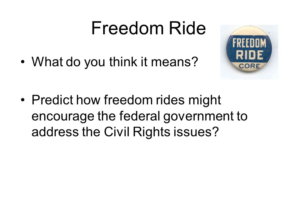 Freedom Ride What do you think it means? Predict how freedom rides might encourage the federal government to address the Civil Rights issues?