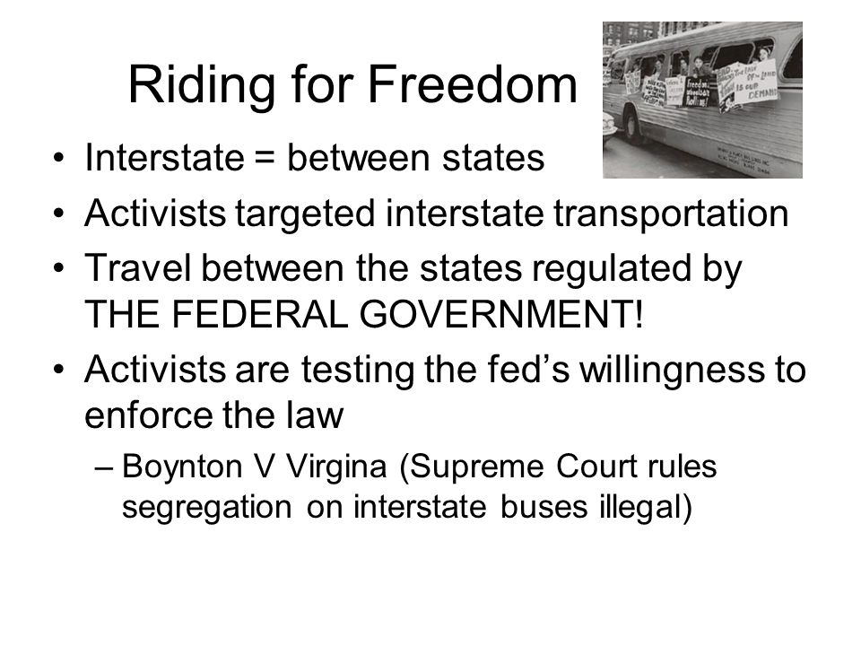 Riding for Freedom Interstate = between states Activists targeted interstate transportation Travel between the states regulated by THE FEDERAL GOVERNM