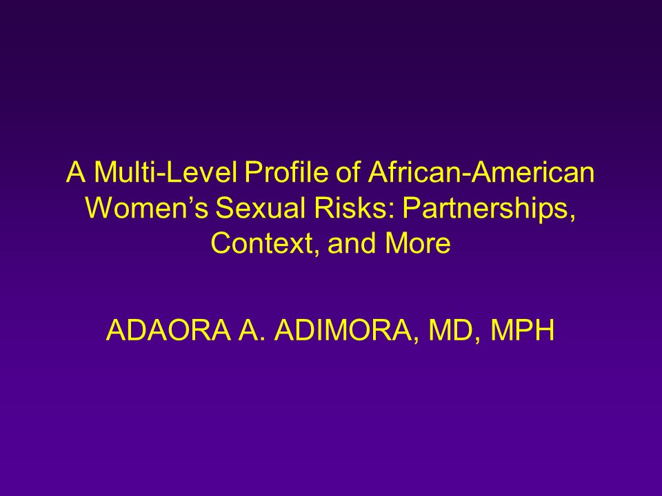 A Multi-Level Profile of African-American Women's Sexual Risks: Partnerships, Context, and More ADAORA A. ADIMORA, MD, MPH