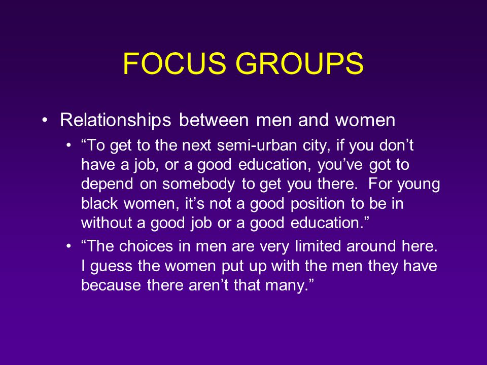 "FOCUS GROUPS Relationships between men and women ""To get to the next semi-urban city, if you don't have a job, or a good education, you've got to depe"
