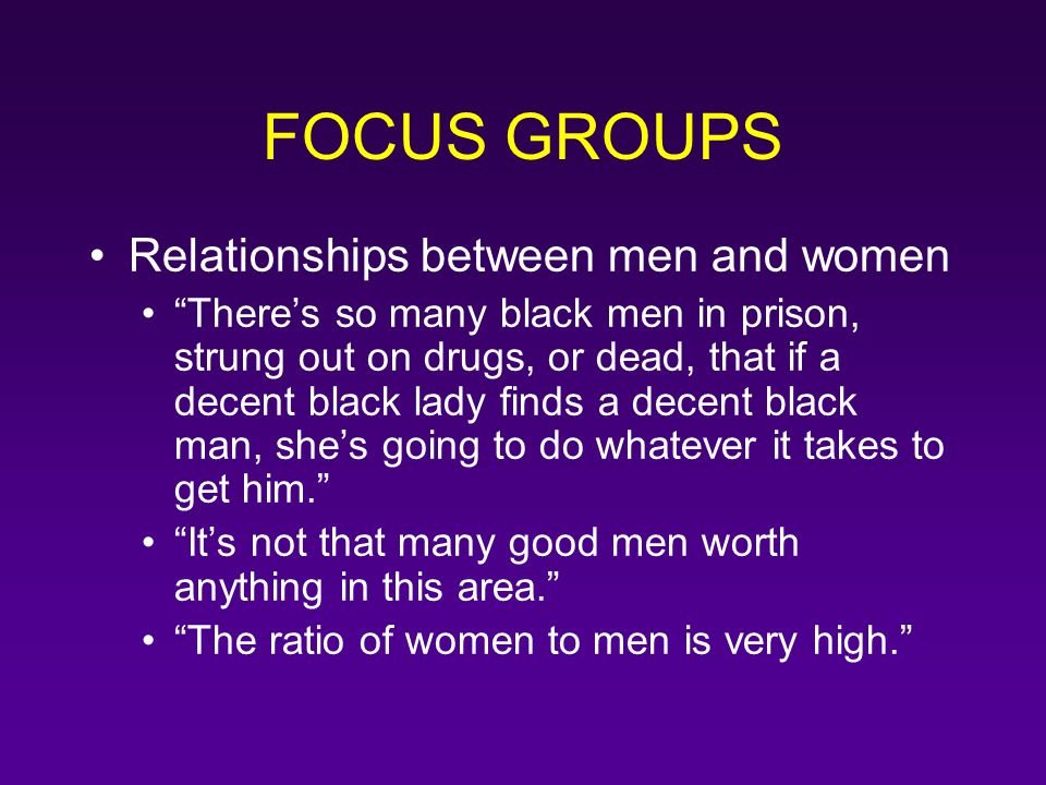 "FOCUS GROUPS Relationships between men and women ""There's so many black men in prison, strung out on drugs, or dead, that if a decent black lady finds"